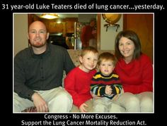 31 year-old Luke Teaters died of lung cancer yesterday. We need Congress to stop ignoring the #1 cancer killer of both men & women - that ANYONE can get.  We must stop this tragic insanity. Here's a link to contact Congress to urge support for the Lung Cancer Mortality Reduction Act.   http://www.lungcanceralliance.org/get-involved/help-increase-lung-cancer-research/contact-congress.html