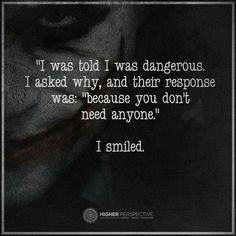 "Joker- ""I was told I was dangerous. I asked why, and their response was: 'because you don't need anyone.' I smiled. Great Quotes, Quotes To Live By, Me Quotes, Motivational Quotes, Inspirational Quotes, Funny Karma Quotes, Der Joker, Dark Quotes, Joker Quotes"