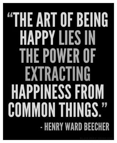 """The art of being happy lies in the power of extracting happiness from common things."" — Henry Ward Beecher"