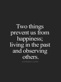 Two things prevent us from happiness: living in the past and observing others. True! We are created to live this life that is meant for us, the life only we can live and through which we can do what no one else could do than us.