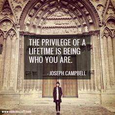 """""""The privilege of a lifetime is being who you are."""" - Joseph Campbell"""