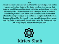#sufis #sufism Full An astronomer who was vain and full of his knowledge went on his travels and visited Kushyar the Sage, teacher of Avicenna. But Kushyar would have nothing to do with him, and declined to teach him in any way. The astronomer was taking his leave, in sadness, when Kushyar said: 'Your belief that you know so much has the effect of making you equal to a container completely full of water. Because of that, like the vessel, you are unable to admit any more...