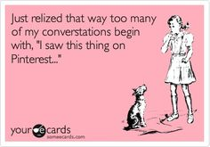 """Just realized that way too many of my conversations begin with, """"I saw this thing on Pinterest..."""""""