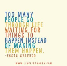Too many people go through life waiting for things to happen instead of making them happen. - Sasha Azevedo