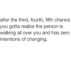 After the third, fourth, fifth chance you gotta realize the person is walking all over you and has zero intentions of changing. Tweet Quotes, Twitter Quotes, Mood Quotes, Life Quotes, Real Talk Quotes, Quotes To Live By, Real Shit Quotes, Know Your Worth Quotes, Knowing Your Worth