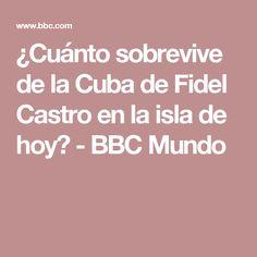 ¿Cuánto sobrevive de la Cuba de Fidel Castro en la isla de hoy? - BBC Mundo