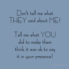 Don't tell me what they said about me!  Tell me what you did to make them think it was ok to say it in your presence!