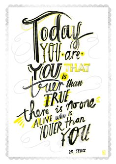 """""""Today you are you that is truer than true. There is none alive who is youer than you"""" by Dr Seuss 