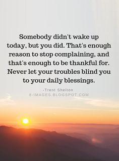 Somebody didn't wake up today, but you did. That's enough reason to stop complaining | Thankful Quotes - Quotes