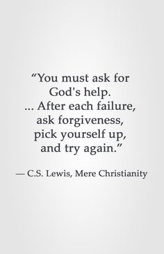 """You must ask for God's help. ... After each failure, ask forgiveness, pick yourself up, and try again."" ― C.S. Lewis, Mere Christianity"