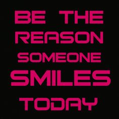 Want to feel good? Be the reason someone smiles today!