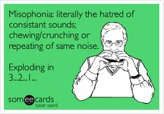 Misophonia: literally the hatred of consistant sounds; chewing/crunching or repeating of same noise. Exploding in 3...2...1...
