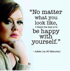 No matter what you look like... Be happy with yourself. - Adele  |Inspirational quotes | Life quotes |Good Quotes | Adele quote | Adele quotes | happiness quotes | happy quotes
