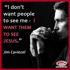"~ Jim Caviezel  [Matthew 5:16  ""Let your light so shine before men, that they may see your good works and glorify your Father in heaven!""]"