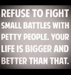 refuse to fight with petty people....choose battles that matter.....