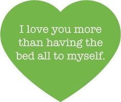 """I love you more than having the bed all to myself."" Deployment sayings"