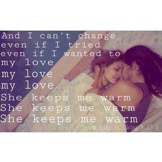 My love, she keeps me warm.