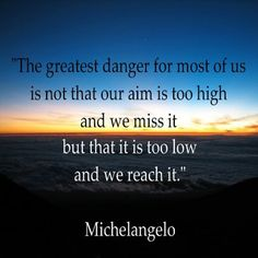 The greatest danger for most of us is not that our aim is too high and we miss it but that it is too low and we reach it. ~Michelangelo