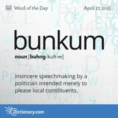 Dictionary.com's Word of the Day - bunkum - insincere speechmaking by a politician intended merely to please local constituents.