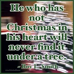 """""""He who has not Christmas in his heart will never find it under a tree."""" ~ Roy L. Smith #quote"""