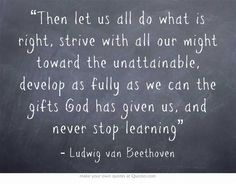 """Then let us all do what is right, strive with all our might toward the unattainable, develop as fully as we can the gifts God has given us, and never stop learning"" ~ Ludwig van Beethoven"