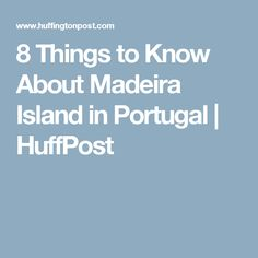8 Things to Know About Madeira Island in Portugal | HuffPost