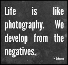 Life is like photography. We develop from negatives.