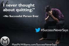 """ I never thought about quitting."" - No Successful Person Ever."