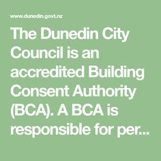 The Dunedin City Council is an accredited Building Consent Authority (BCA). A BCA is responsible for performing certain building control functions under the Building Act, such as processing and issuing building consents, inspecting and certifying that completed building work is compliant and issuing notices to fix and compliance schedules.