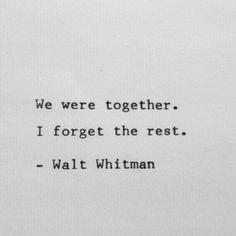 We were together...I forget the rest! #Walt_Whitman #Love #Quotes