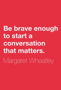 """Be brave enough to start a conversation that matters.""  ― Margaret Wheatley"
