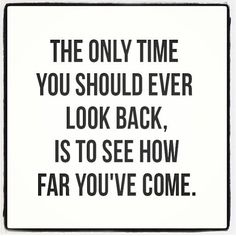 Look how far you have come