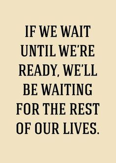 If we wait until we're ready, we'll be waiting for the rest of our lies.