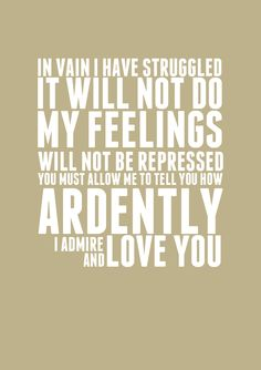 in vain i have struggled. it will not do. my feelings will not be repressed. you must allow me to tell you how ardently i admire and love you. - pride and prejudice