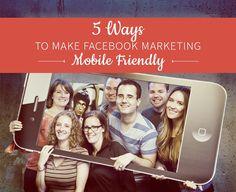 5 Ways to Make Facebook Marketing Mobile Friendly