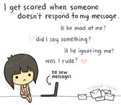 I'm just paranoid sometimes. A few times people have stopped messaging me back in the middle of a chat or discussion , and I wonder why. ^^; But I do my best to always respond cheerily to all the messages people send me.