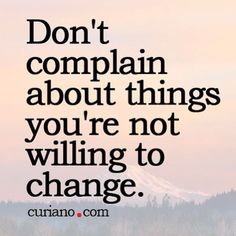 My personal motto. I cannot stand when people complain about the same things over and over again and yet do nothing to change them.