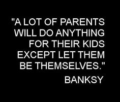 """"""" A lot of parents will do anything for their kids except let them be themselves."""""""