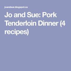 Jo and Sue: Pork Tenderloin Dinner (4 recipes)