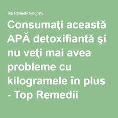 Consumaţi această APĂ detoxifiantă şi nu veţi mai avea probleme cu kilogramele în plus - Top Remedii Naturiste