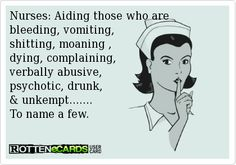 Nurses: Aiding those who are bleeding, vomiting, shitting, moaning , dying, complaining,verbally abusive,psychotic, drunk,