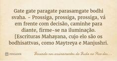 Gate gate paragate parasamgate bodhi svaha. - Prossiga, prossiga, prossiga, vá em frente com decisão, caminhe para diante, firme-se na iluminação. [Escrituras Mahayana, cujo elo são os... — Baseado nos ensinamentos do Buda no Pico dos Abutres.