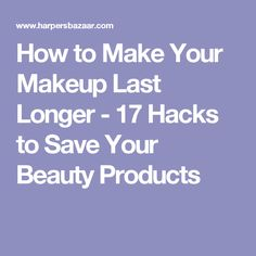 How to Make Your Makeup Last Longer - 17 Hacks to Save Your Beauty Products