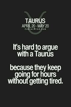 It's true, but why is that? Can anyone tell me, 'cause I don't and I'm a frustrated Taurus :(