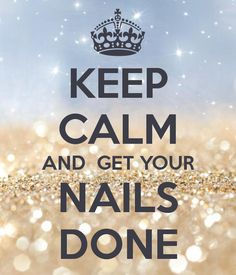 KEEP CALM AND GET YOUR NAILS DONE