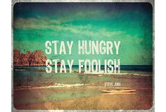 Stay Hungry. Stay Foolish.  -Steve Jobs