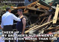 Cheer up – my brother's hut in Kenya looks even worse than this. And don't worry I'll help you just like I helped my brother. Oh yeah, to show my good faith, and that we are our brother's keeper, I'm donating billions to my favorite Brother's organization, The Muslim Brotherhood via your tax dollars.