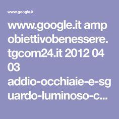 www.google.it amp obiettivobenessere.tgcom24.it 2012 04 03 addio-occhiaie-e-sguardo-luminoso-con-rimedi-naturali amp