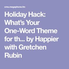holiday hack whats your one word theme for th by happier with gretchen rubin