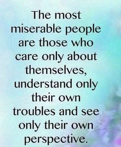 The most miserable people are those who care only about themselves, understand only their own troubles and see only their own perspective.